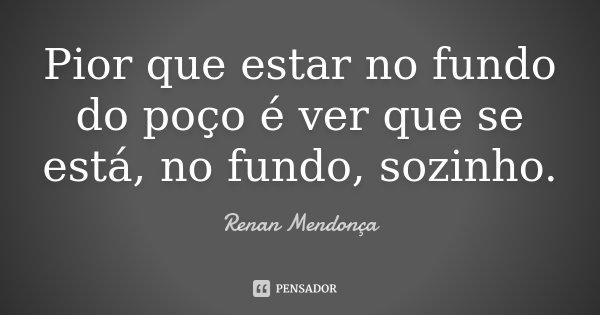 Pior que estar no fundo do poço é ver que se está, no fundo, sozinho.... Frase de Renan Mendonça.
