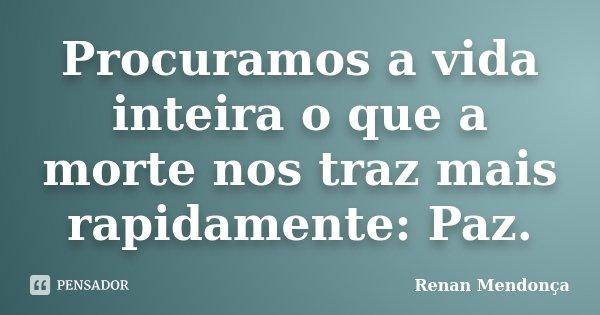 Procuramos a vida inteira o que a morte nos traz mais rapidamente: Paz.... Frase de Renan Mendonça.