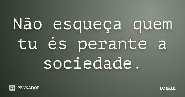 Não esqueça quem tu és perante a sociedade.... Frase de Renan.