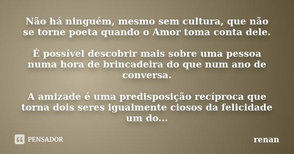 Não há ninguém, mesmo sem cultura, que não se torne poeta quando o Amor toma conta dele. É possível descobrir mais sobre uma pessoa numa hora de brincadeira do ... Frase de Renan.
