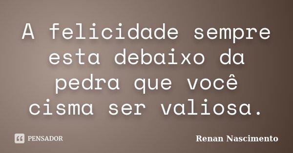 A felicidade sempre esta debaixo da pedra que você cisma ser valiosa.... Frase de Renan Nascimento.