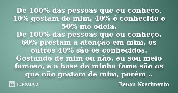 De 100% das pessoas que eu conheço, 10% gostam de mim, 40% é conhecido e 50% me odeia. De 100% das pessoas que eu conheço, 60% prestam a atenção em mim, os outr... Frase de Renan Nascimento.