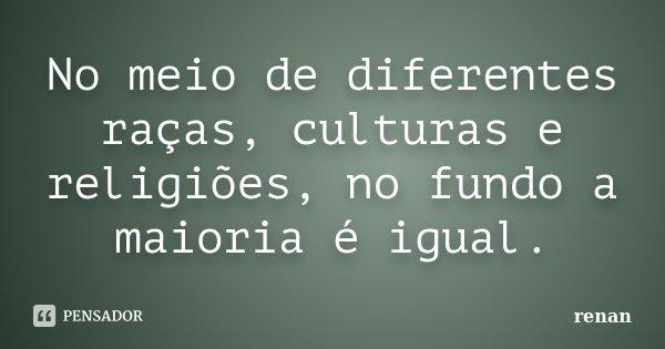 No meio de diferentes raças, culturas e religiões, no fundo a maioria é igual.... Frase de Renan.