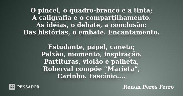 O pincel, o quadro-branco e a tinta; A caligrafia e o compartilhamento. As idéias, o debate, a conclusão: Das histórias, o embate. Encantamento. Estudante, pape... Frase de Renan Peres Ferro.