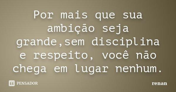 Por mais que sua ambição seja grande,sem disciplina e respeito, você não chega em lugar nenhum.... Frase de Renan.