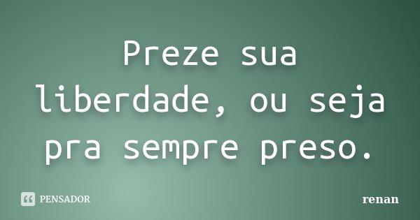Preze sua liberdade, ou seja pra sempre preso.... Frase de Renan.