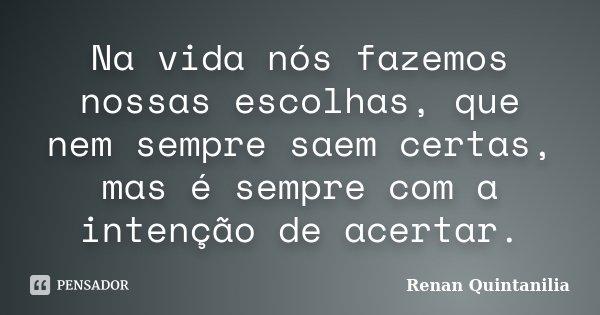 Na vida nós fazemos nossas escolhas, que nem sempre saem certas, mas é sempre com a intenção de acertar.... Frase de Renan Quintanilia.