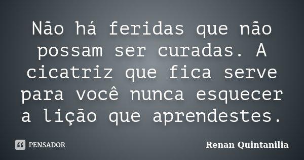 Não há feridas que não possam ser curadas. A cicatriz que fica serve para você nunca esquecer a lição que aprendestes.... Frase de Renan Quintanilia.