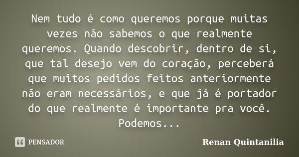 Nem tudo é como queremos porque muitas vezes não sabemos o que realmente queremos. Quando descobrir, dentro de si, que tal desejo vem do coração, perceberá que ... Frase de Renan Quintanilia.