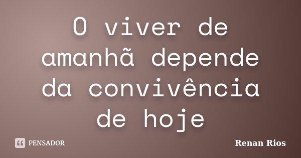 O viver de amanhã depende da convivência de hoje... Frase de Renan Rios.