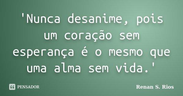 'Nunca desanime, pois um coração sem esperança é o mesmo que uma alma sem vida.'... Frase de Renan S. Rios.