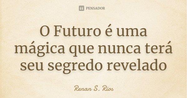 O Futuro é uma mágica que nunca terá seu segredo revelado... Frase de Renan S. Rios.