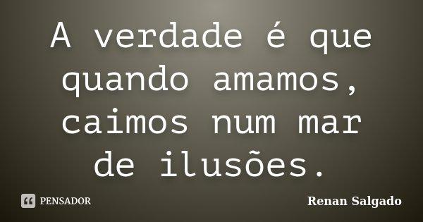 A verdade é que quando amamos, caimos num mar de ilusões.... Frase de Renan Salgado.