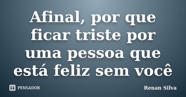Afinal Por Que Ficar Triste Por Uma Renan Silva