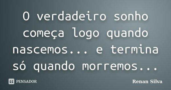 O verdadeiro sonho começa logo quando nascemos... e termina só quando morremos...... Frase de Renan Silva.