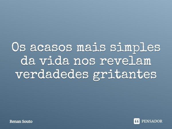 os acasos mais simples da vida, nos revelam verdadedes gritantes... Frase de Renan Souto.