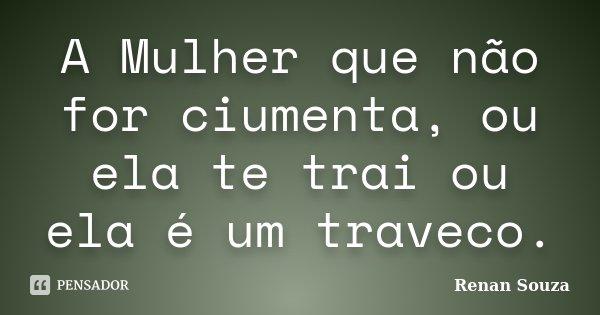 A Mulher Que Não For Ciumenta, Ou Ela... Renan Souza