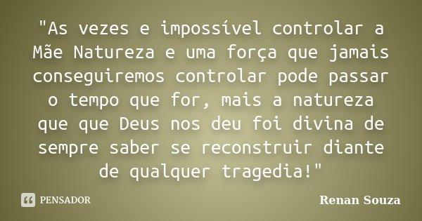 """""""As vezes e impossível controlar a Mãe Natureza e uma força que jamais conseguiremos controlar pode passar o tempo que for, mais a natureza que que Deus no... Frase de Renan Souza."""