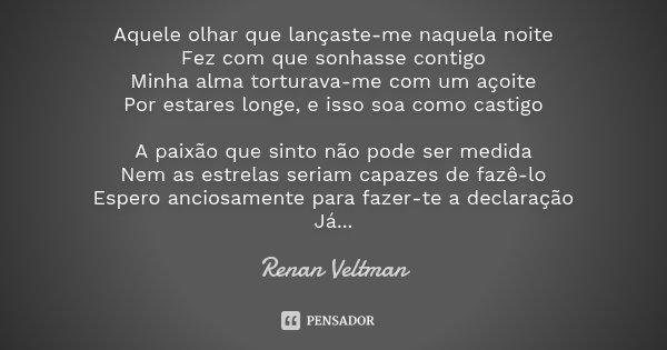 Aquele olhar que lançaste-me naquela noite Fez com que sonhasse contigo Minha alma torturava-me com um açoite Por estares longe, e isso soa como castigo A paixã... Frase de Renan Veltman.