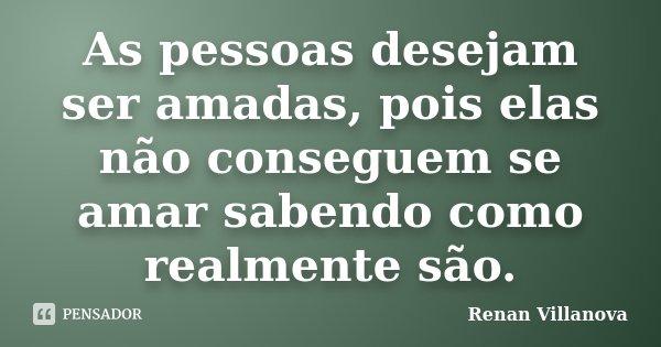 As pessoas desejam ser amadas, pois elas não conseguem se amar sabendo como realmente são.... Frase de Renan Villanova.
