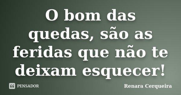 O bom das quedas, são as feridas que não te deixam esquecer!... Frase de Renara Cerqueira.