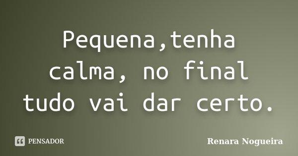 Pequenatenha Calma No Final Tudo Vai Renara Nogueira