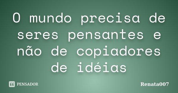 O mundo precisa de seres pensantes e não de copiadores de idéias... Frase de Renata007.
