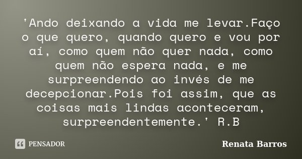'Ando deixando a vida me levar.Faço o que quero, quando quero e vou por aí, como quem não quer nada, como quem não espera nada, e me surpreendendo ao inv... Frase de Renata Barros.