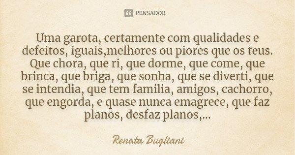 Uma garota, certamente com qualidades e defeitos, iguais,melhores ou piores que os teus. Que chora, que ri, que dorme, que come, que brinca, que briga, que sonh... Frase de Renata Bugliani.