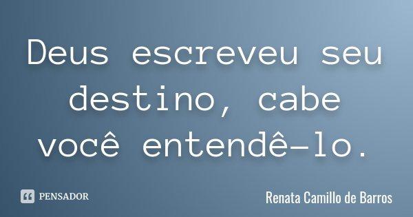 Deus escreveu seu destino, cabe você entendê-lo.... Frase de Renata Camillo de Barros.