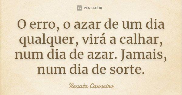 O erro, o azar de um dia qualquer, virá a calhar, num dia de azar. Jamais, num dia de sorte.... Frase de Renata Carneiro.