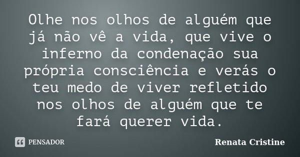 Olhe nos olhos de alguém que já não vê a vida, que vive o inferno da condenação sua própria consciência e verás o teu medo de viver refletido nos olhos de algué... Frase de Renata Cristine.