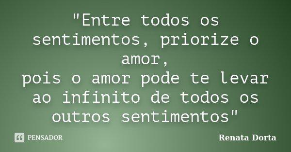 """Entre todos os sentimentos, priorize o amor, pois o amor pode te levar ao infinito de todos os outros sentimentos""... Frase de Renata Dorta."