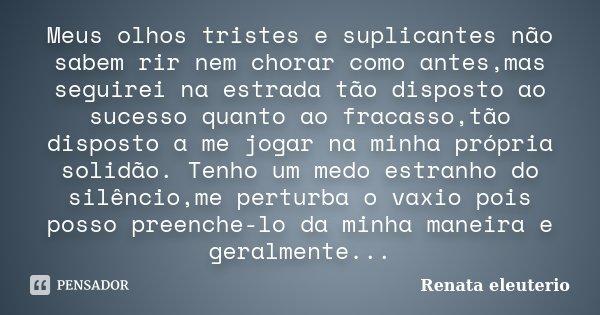 Meus olhos tristes e suplicantes não sabem rir nem chorar como antes,mas seguirei na estrada tão disposto ao sucesso quanto ao fracasso,tão disposto a me jogar ... Frase de Renata eleuterio.