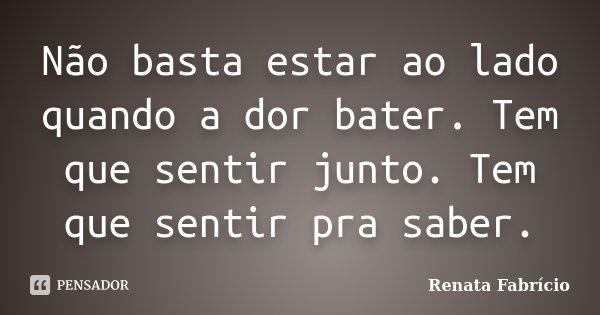 Não basta estar ao lado quando a dor bater. Tem que sentir junto. Tem que sentir pra saber.... Frase de Renata Fabrício.