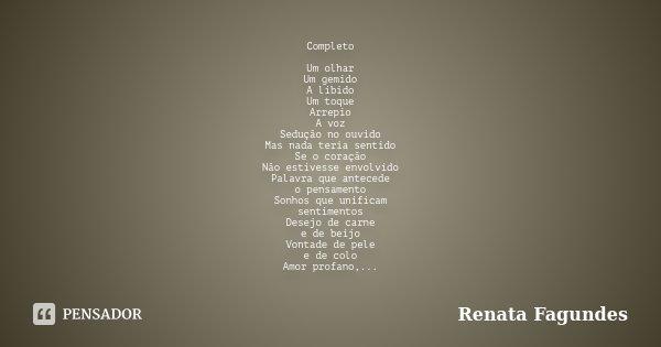 Completo Um olhar Um gemido A libido Um toque Arrepio A voz Sedução no ouvido Mas nada teria sentido Se o coração Não estivesse envolvido Palavra que antecede o... Frase de Renata Fagundes.