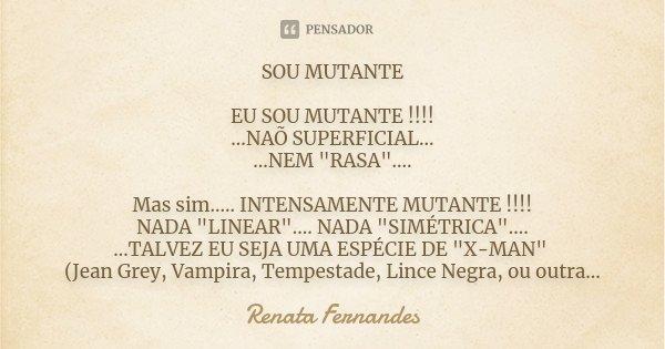 "SOU MUTANTE EU SOU MUTANTE !!!! ...NAÕ SUPERFICIAL... ...NEM ""RASA"".... Mas sim..... INTENSAMENTE MUTANTE !!!! NADA ""LINEAR"".... NADA ""... Frase de Renata Fernandes."