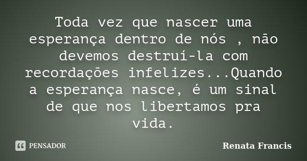 Toda vez que nascer uma esperança dentro de nós , não devemos destruí-la com recordações infelizes...Quando a esperança nasce, é um sinal de que nos libertamos ... Frase de Renata Francis.