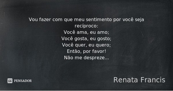 Vou fazer com que meu sentimento por você seja recíproco: Você ama, eu amo; Você gosta, eu gosto; Você quer, eu quero; Então, por favor! Não me despreze...... Frase de Renata Francis.