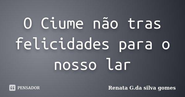 O Ciume não tras felicidades para o nosso lar... Frase de Renata G.da silva gomes.