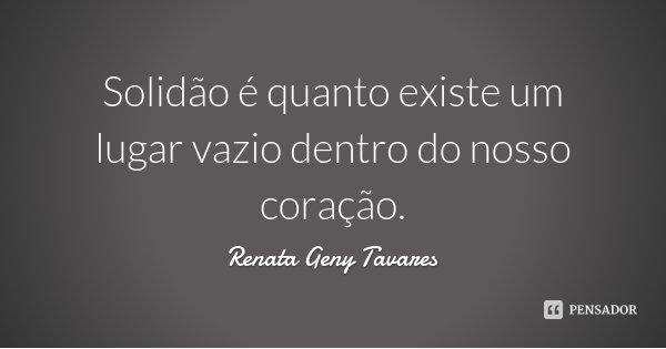 Solidão é quanto existe um lugar vazio dentro do nosso coração.... Frase de Renata Geny Tavares.