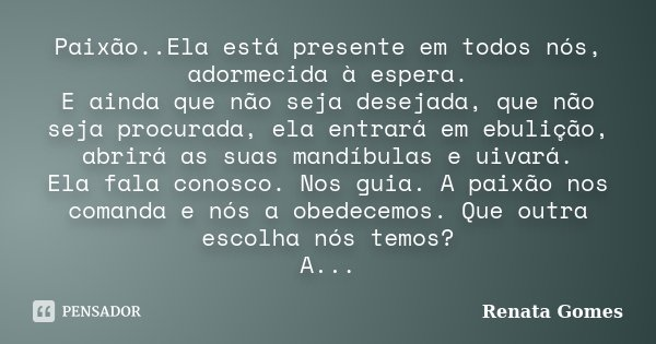 Paixão..Ela está presente em todos nós, adormecida à espera. E ainda que não seja desejada, que não seja procurada, ela entrará em ebulição, abrirá as suas mand... Frase de Renata Gomes.
