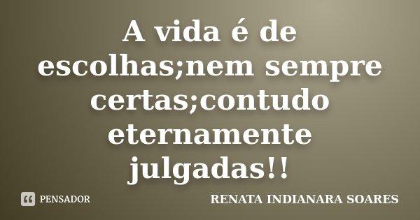 A vida é de escolhas;nem sempre certas;contudo eternamente julgadas!!... Frase de RENATA INDIANARA SOARES.
