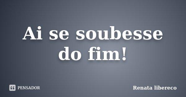 Ai se soubesse do fim!... Frase de Renata libereco.