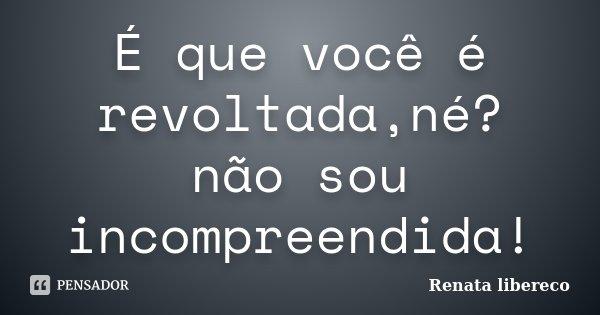 É que você é revoltada,né? não sou incompreendida!... Frase de Renata libereco.