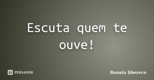 Escuta quem te ouve!... Frase de Renata libereco.