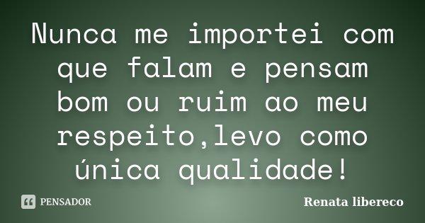 Nunca me importei com que falam e pensam bom ou ruim ao meu respeito,levo como única qualidade!... Frase de Renata libereco.