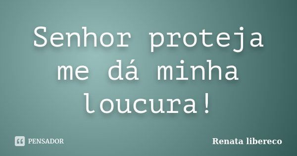 Senhor proteja me dá minha loucura!... Frase de Renata libereco.