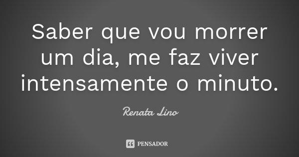 Saber que vou morrer um dia, me faz viver intensamente o minuto.... Frase de Renata Lino.