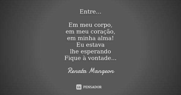 Entre... Em meu corpo, em meu coração, em minha alma! Eu estava lhe esperando Fique à vontade...... Frase de Renata Mangeon.